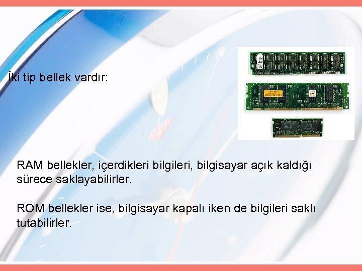 İki tip bellek vardır: RAM bellekler, içerdikleri bilgileri, bilgisayar açık kaldığı sürece saklayabilirler. ROM