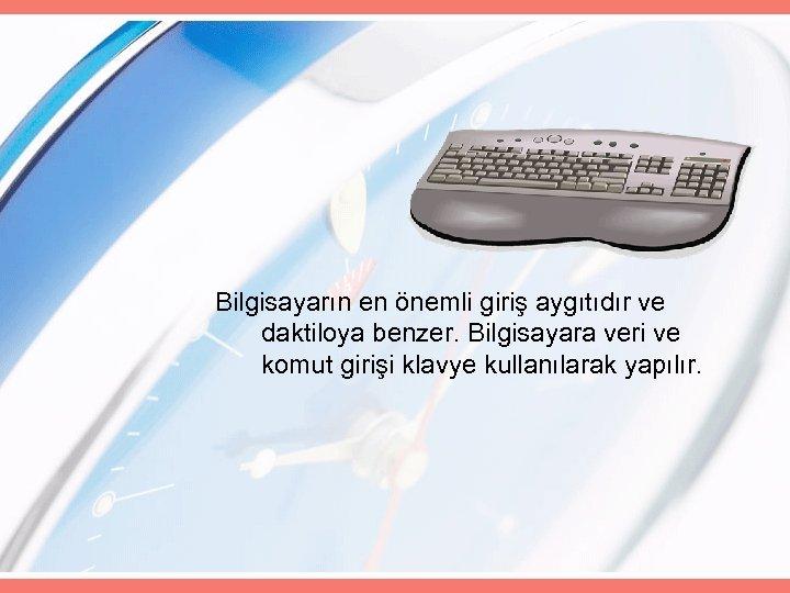 Bilgisayarın en önemli giriş aygıtıdır ve daktiloya benzer. Bilgisayara veri ve komut girişi klavye