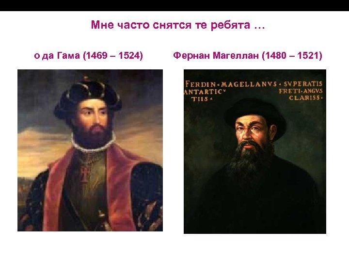 Мне часто снятся те ребята … о да Гама (1469 – 1524) Фернан Магеллан