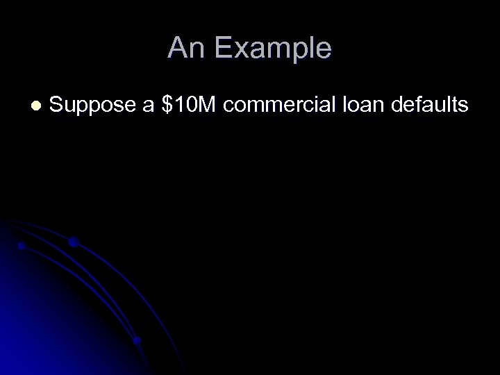 An Example l Suppose a $10 M commercial loan defaults