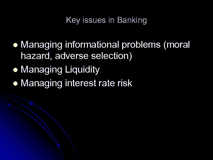 Key issues in Banking Managing informational problems (moral hazard, adverse selection) l Managing Liquidity
