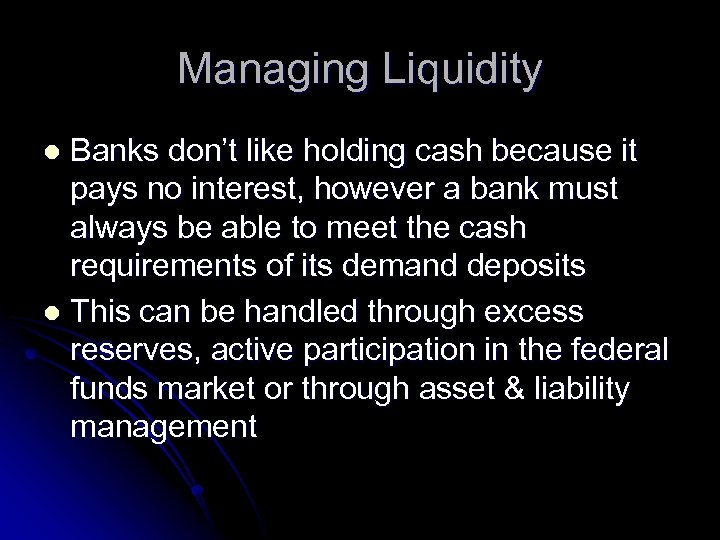 Managing Liquidity Banks don't like holding cash because it pays no interest, however a