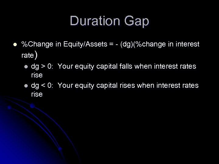 Duration Gap l %Change in Equity/Assets = - (dg)(%change in interest rate) l l