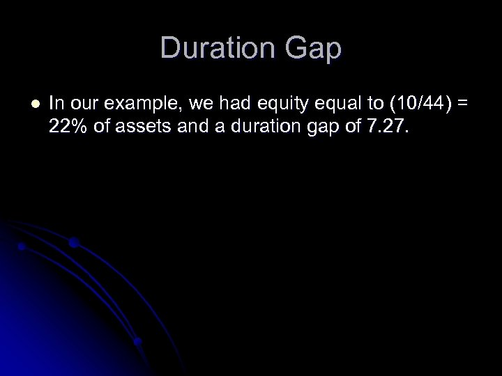 Duration Gap l In our example, we had equity equal to (10/44) = 22%