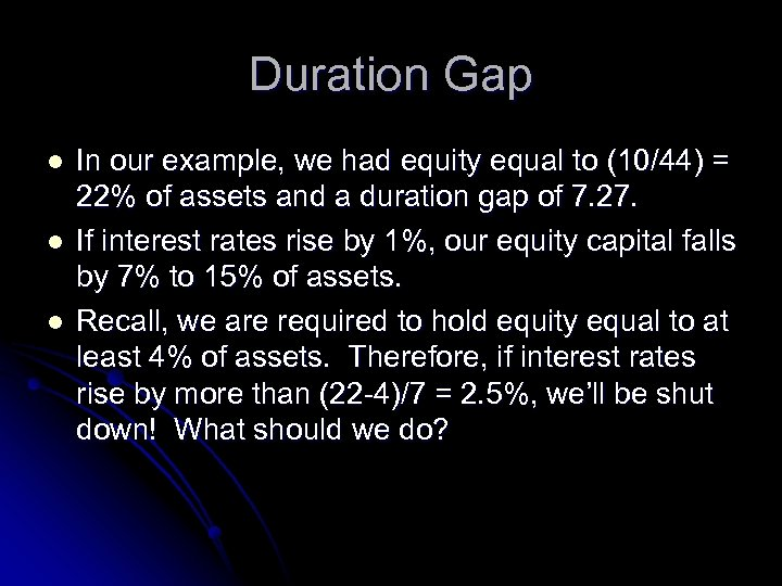 Duration Gap l l l In our example, we had equity equal to (10/44)