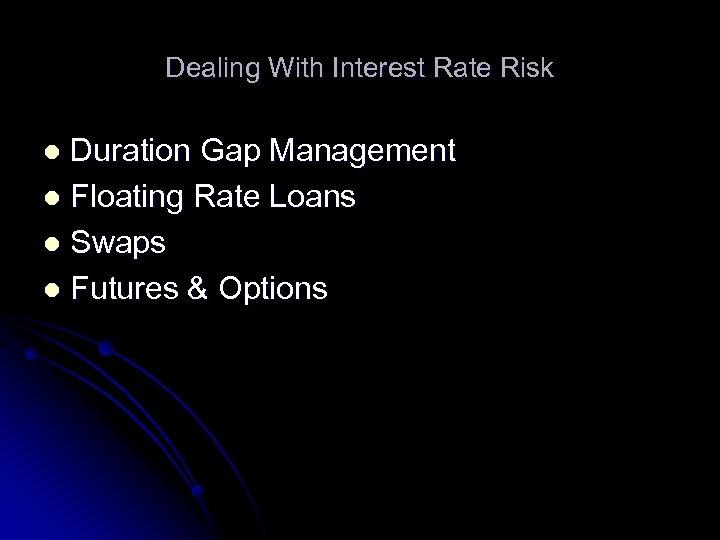 Dealing With Interest Rate Risk Duration Gap Management l Floating Rate Loans l Swaps