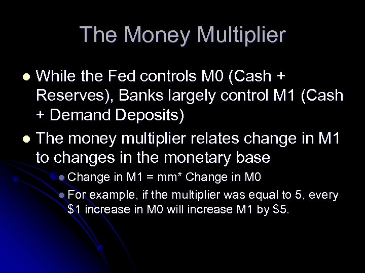 The Money Multiplier While the Fed controls M 0 (Cash + Reserves), Banks largely