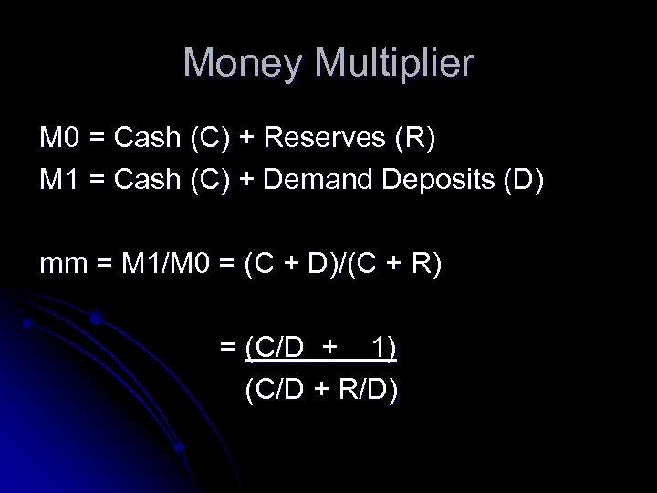 Money Multiplier M 0 = Cash (C) + Reserves (R) M 1 = Cash