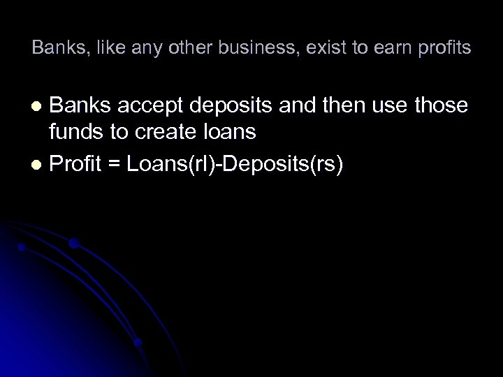 Banks, like any other business, exist to earn profits Banks accept deposits and then