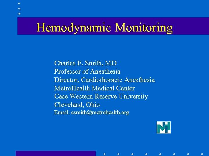 Hemodynamic Monitoring Charles E. Smith, MD Professor of Anesthesia Director, Cardiothoracic Anesthesia Metro. Health