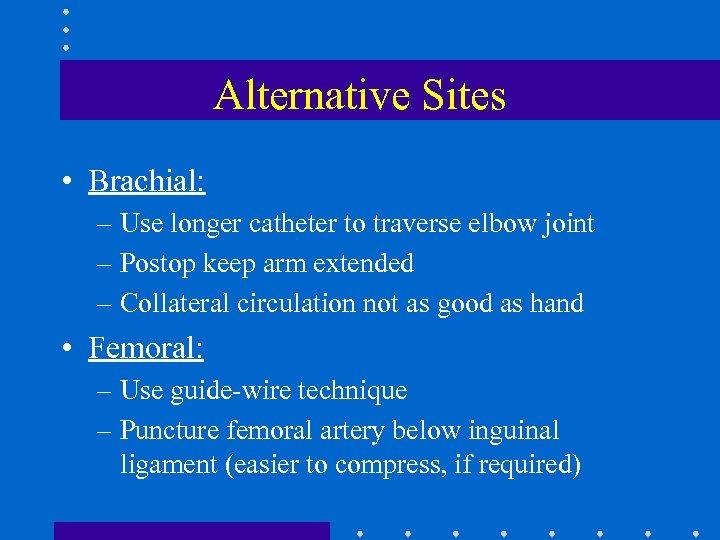 Alternative Sites • Brachial: – Use longer catheter to traverse elbow joint – Postop