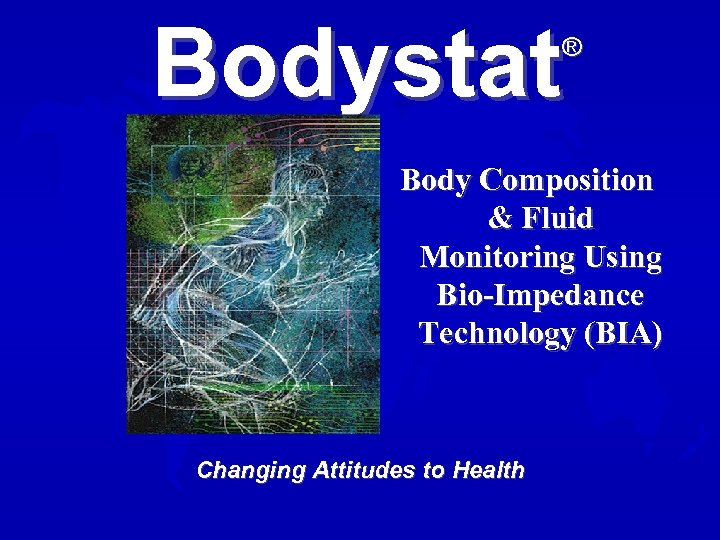 Bodystat ® Body Composition & Fluid Monitoring Using Bio-Impedance Technology (BIA) Changing Attitudes to
