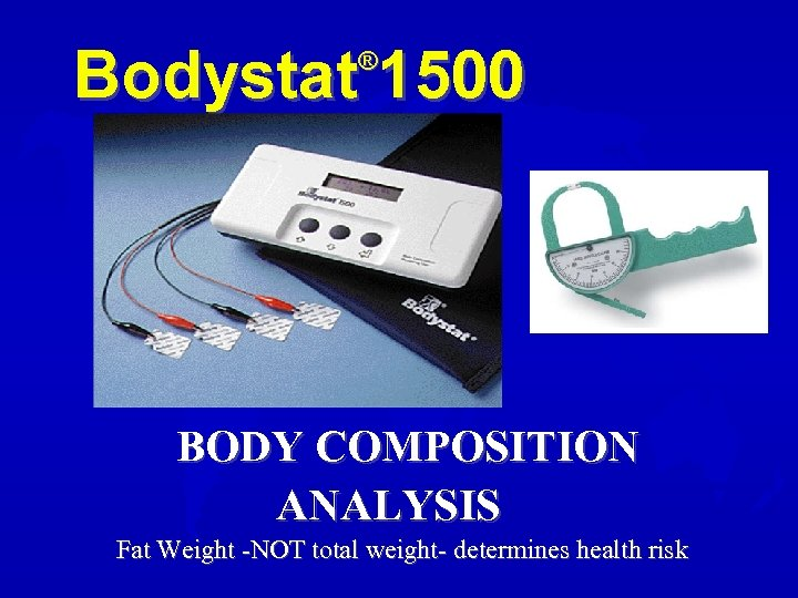 Bodystat 1500 ® BODY COMPOSITION ANALYSIS Fat Weight -NOT total weight- determines health risk