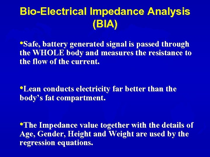 Bio-Electrical Impedance Analysis (BIA) • Safe, battery generated signal is passed through the WHOLE