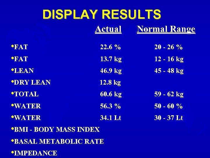 DISPLAY RESULTS Actual • FAT 22. 6 % • FAT 13. 7 kg •