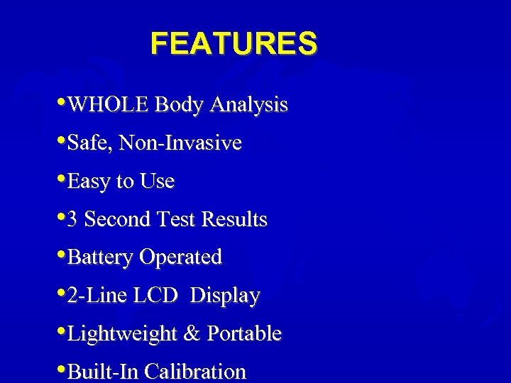 FEATURES • WHOLE Body Analysis • Safe, Non-Invasive • Easy to Use • 3