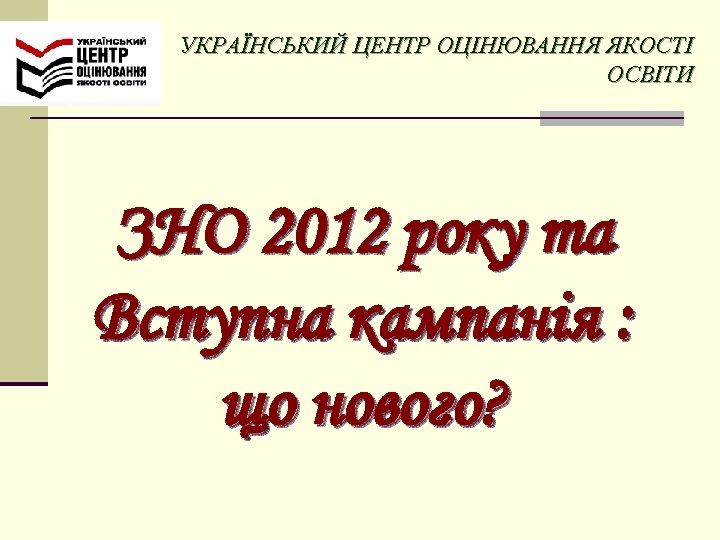 УКРАЇНСЬКИЙ ЦЕНТР ОЦІНЮВАННЯ ЯКОСТІ ОСВІТИ ЗНО 2012 року та Вступна кампанія : що нового?