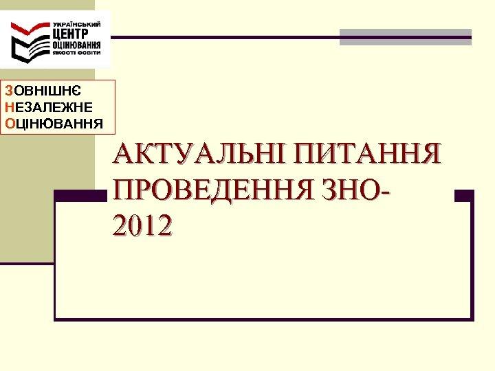 ЗОВНІШНЄ НЕЗАЛЕЖНЕ ОЦІНЮВАННЯ АКТУАЛЬНІ ПИТАННЯ ПРОВЕДЕННЯ ЗНО 2012