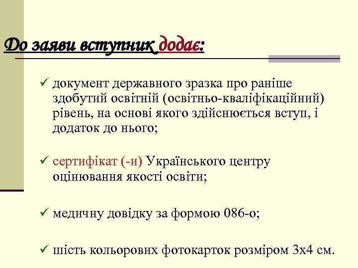 До заяви вступник додає: ü документ державного зразка про раніше здобутий освітній (освітньо-кваліфікаційний) рівень,