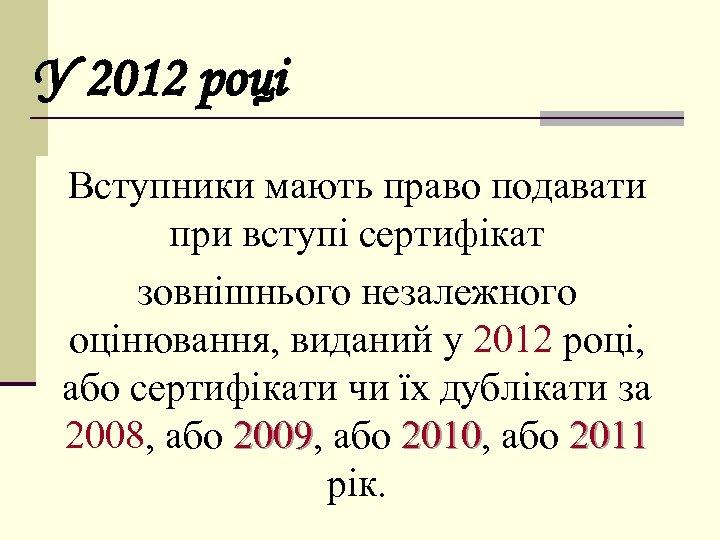 У 2012 році Вступники мають право подавати при вступі сертифікат зовнішнього незалежного оцінювання, виданий