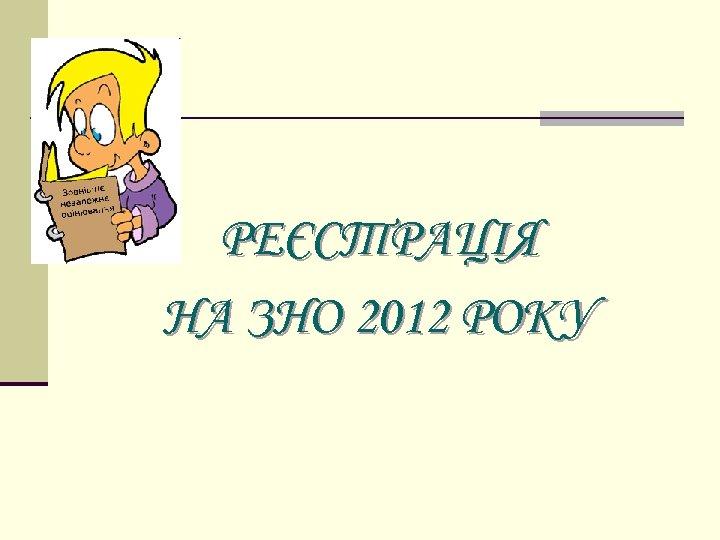РЕЄСТРАЦІЯ НА ЗНО 2012 РОКУ