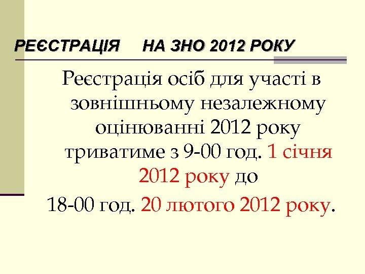 РЕЄСТРАЦІЯ НА ЗНО 2012 РОКУ Реєстрація осіб для участі в зовнішньому незалежному оцінюванні 2012
