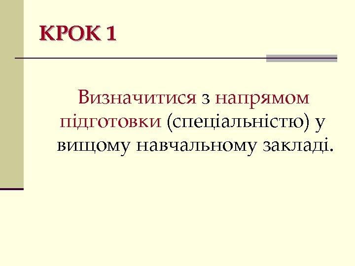 КРОК 1 Визначитися з напрямом підготовки (спеціальністю) у вищому навчальному закладі.