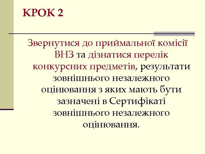 КРОК 2 Звернутися до приймальної комісії ВНЗ та дізнатися перелік конкурсних предметів, результати зовнішнього