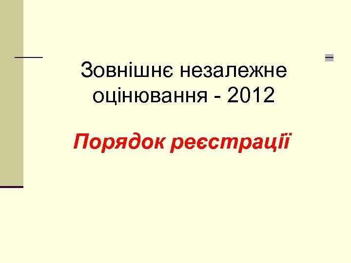 Зовнішнє незалежне оцінювання - 2012 Порядок реєстрації