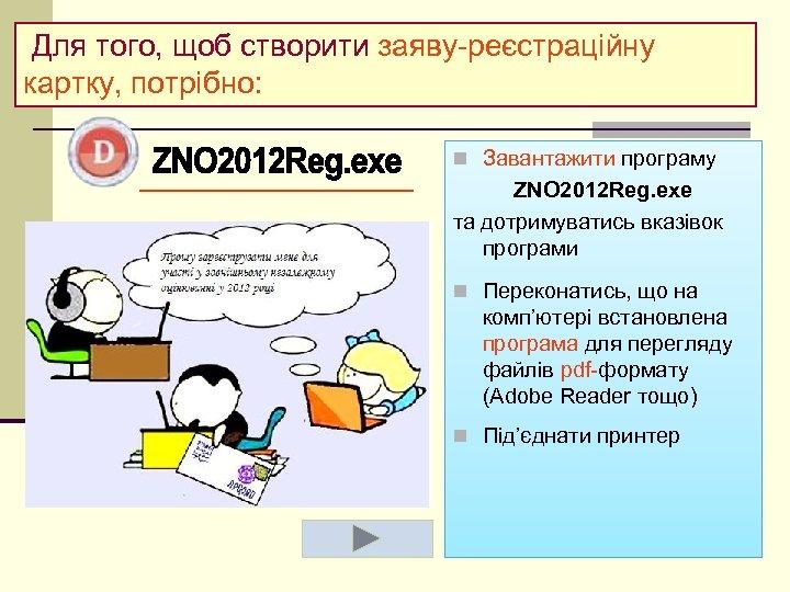 Для того, щоб створити заяву-реєстраційну картку, потрібно: n Завантажити програму ZNO 2012 Reg.