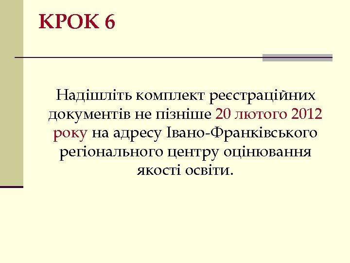 КРОК 6 Надішліть комплект реєстраційних документів не пізніше 20 лютого 2012 року на адресу