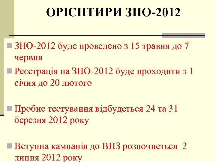 ОРІЄНТИРИ ЗНО-2012 n ЗНО-2012 буде проведено з 15 травня до 7 червня n Реєстрація