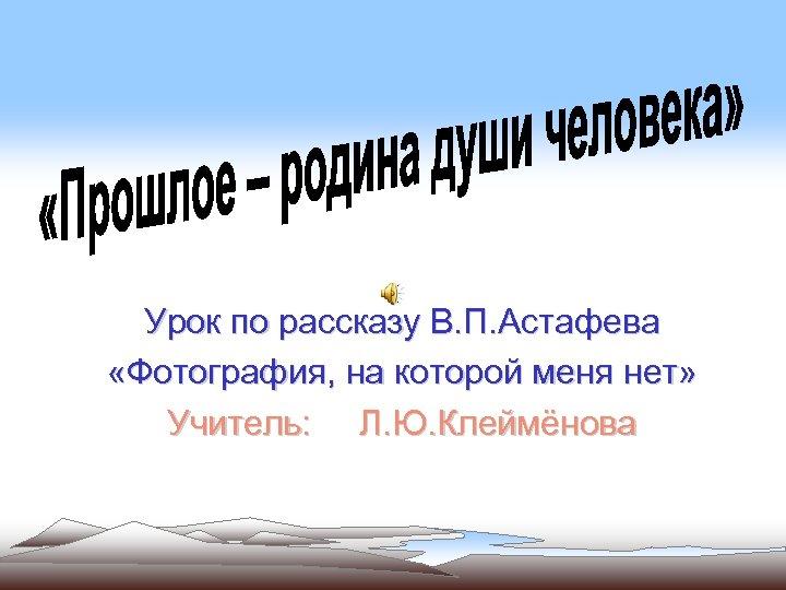 Урок по рассказу В. П. Астафева «Фотография, на которой меня нет» Учитель: Л. Ю.