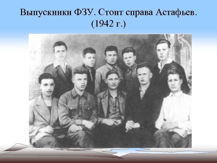 Выпускники ФЗУ. Стоит справа Астафьев. (1942 г. )