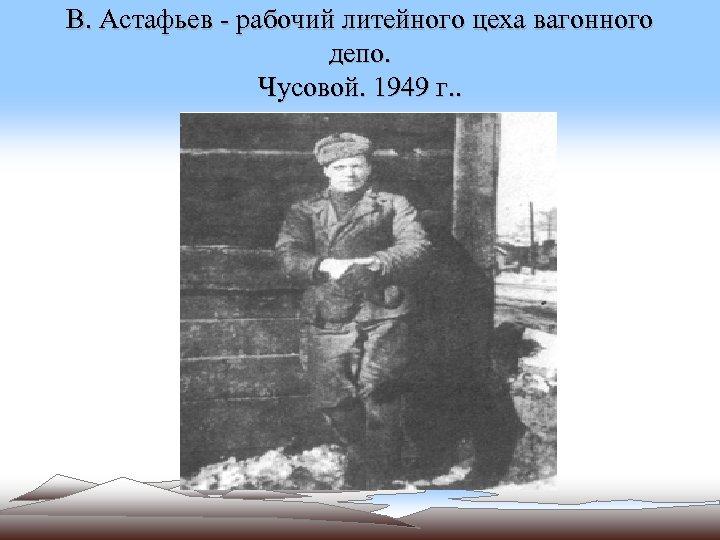 В. Астафьев - рабочий литейного цеха вагонного депо. Чусовой. 1949 г. .