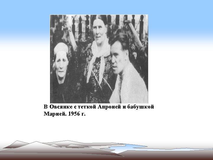 В Овсянке с теткой Апроней и бабушкой Марией. 1956 г.