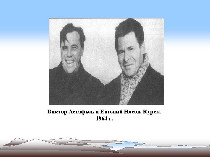 Виктор Астафьев и Евгений Носов. Курск. 1964 г.