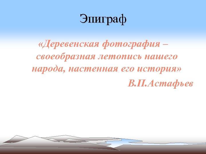 Эпиграф «Деревенская фотография – своеобразная летопись нашего народа, настенная его история» В. П. Астафьев