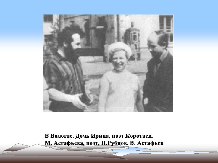 В Вологде. Дочь Ирина, поэт Коротаев, М. Астафьева, поэт, Н. Рубцов. В. Астафьев