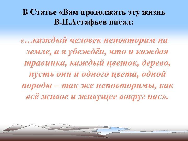 В Статье «Вам продолжать эту жизнь В. П. Астафьев писал: «…каждый человек неповторим на