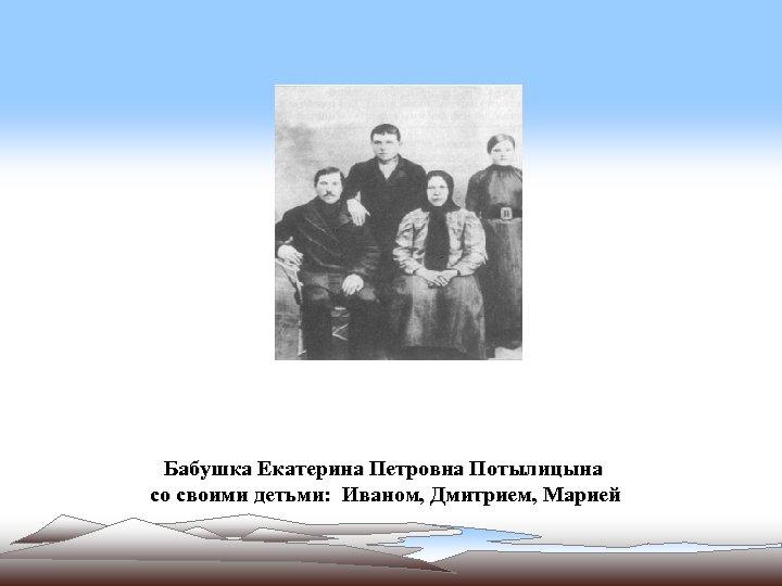 Бабушка Екатерина Петровна Потылицына со своими детьми: Иваном, Дмитрием, Марией