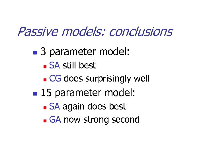 Passive models: conclusions n 3 parameter model: SA still best n CG does surprisingly