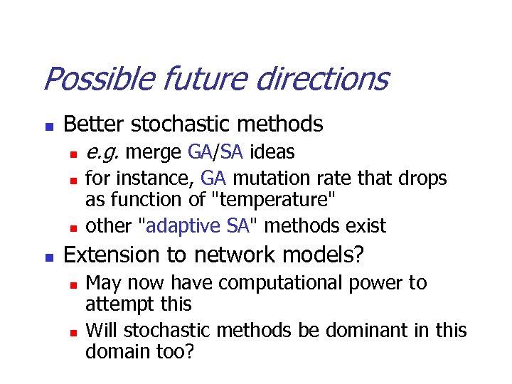 Possible future directions n Better stochastic methods n n e. g. merge GA/SA ideas