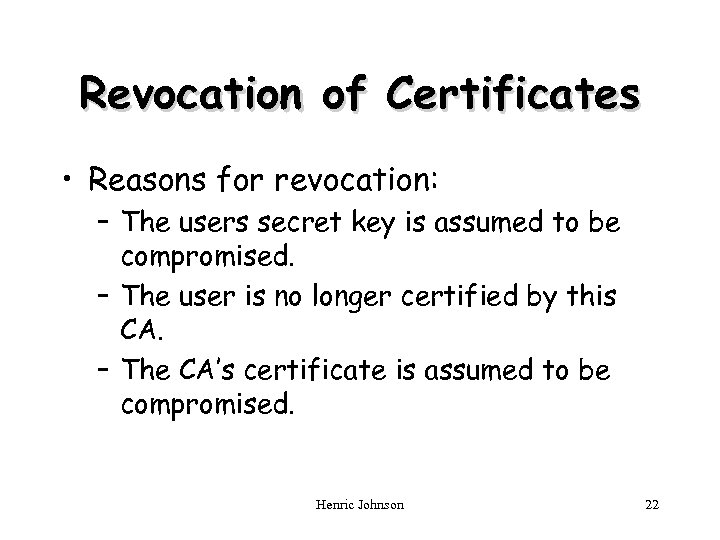 Revocation of Certificates • Reasons for revocation: – The users secret key is assumed