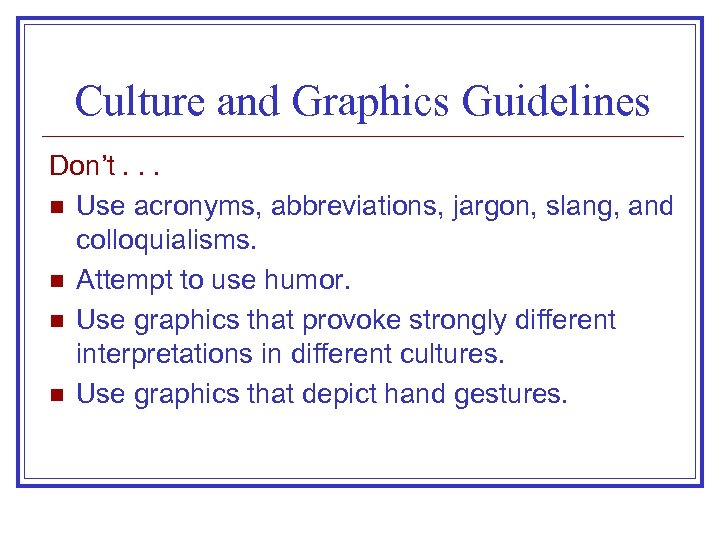 Culture and Graphics Guidelines Don't. . . n Use acronyms, abbreviations, jargon, slang, and