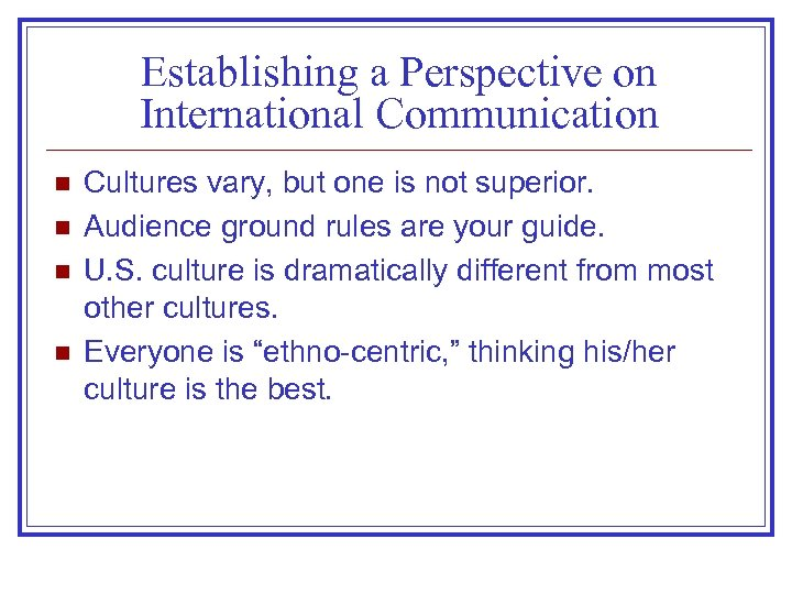 Establishing a Perspective on International Communication n n Cultures vary, but one is not