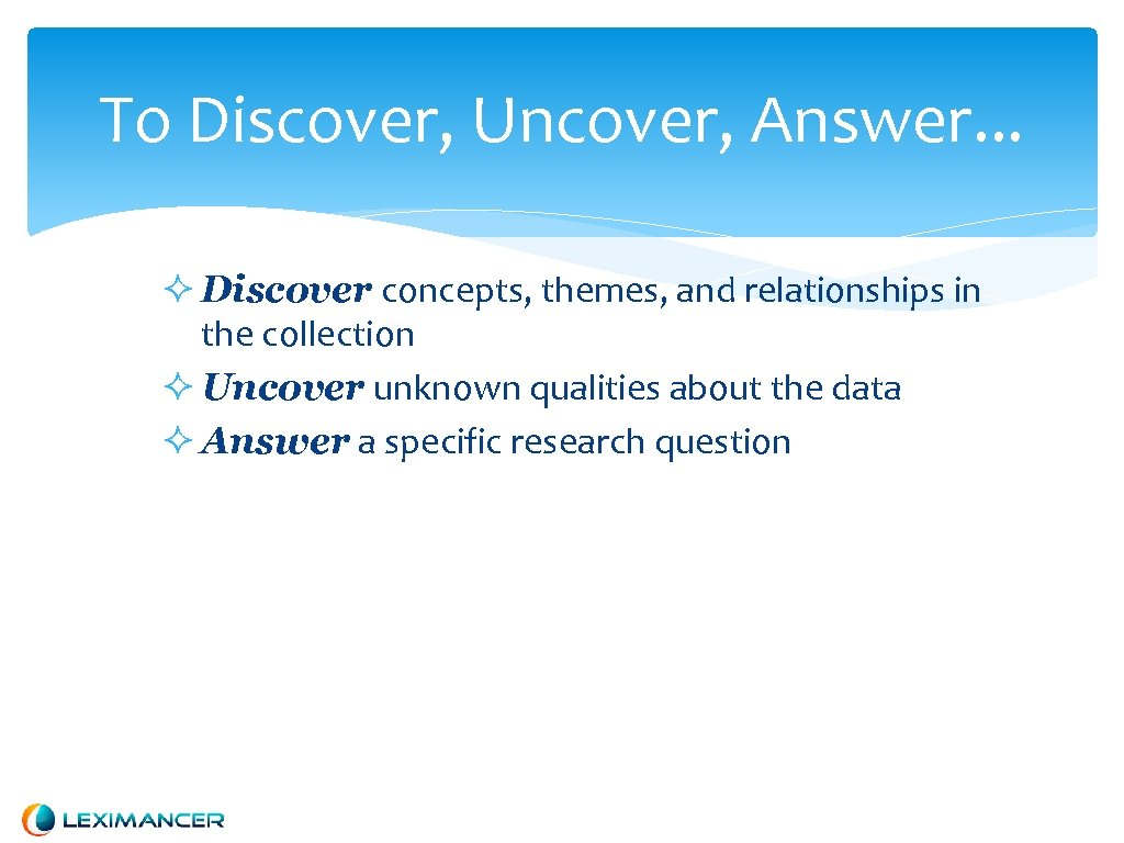To Discover, Uncover, Answer. . . Discover concepts, themes, and relationships in the collection