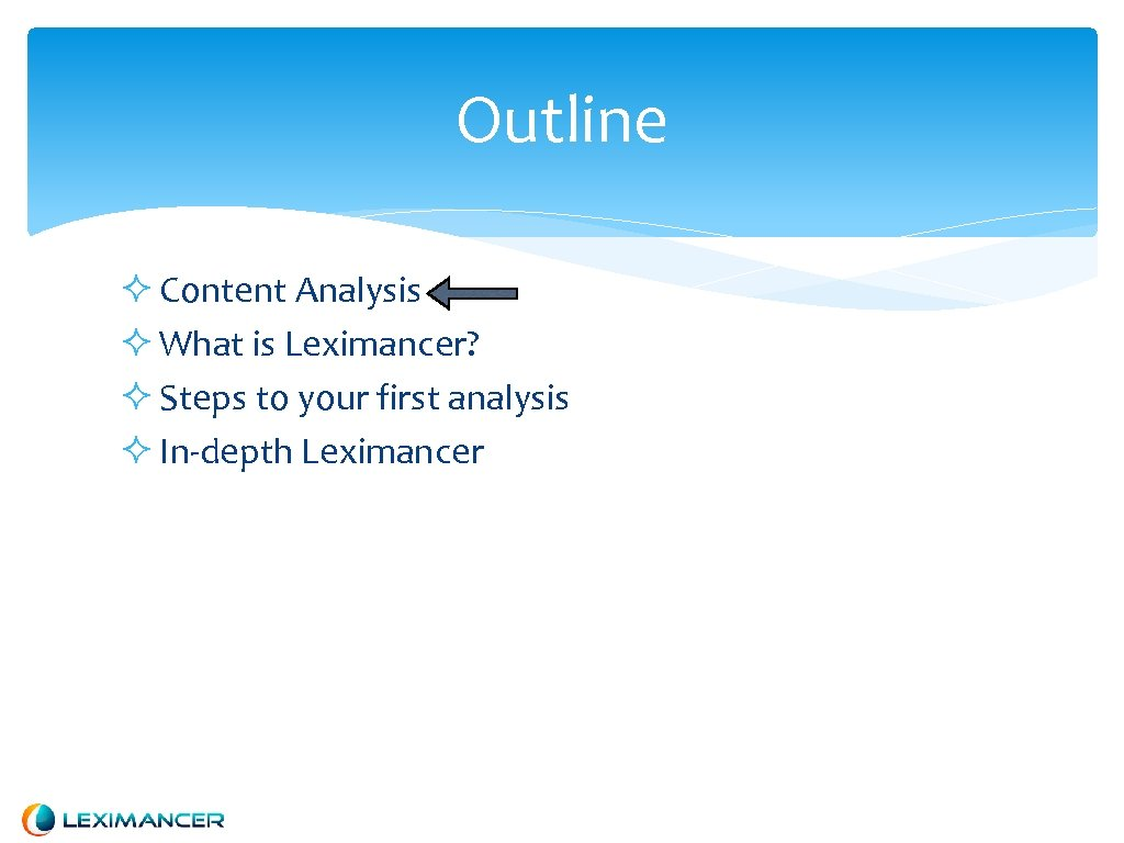 Outline Content Analysis What is Leximancer? Steps to your first analysis In-depth Leximancer