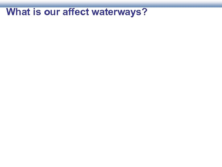 What is our affect waterways?
