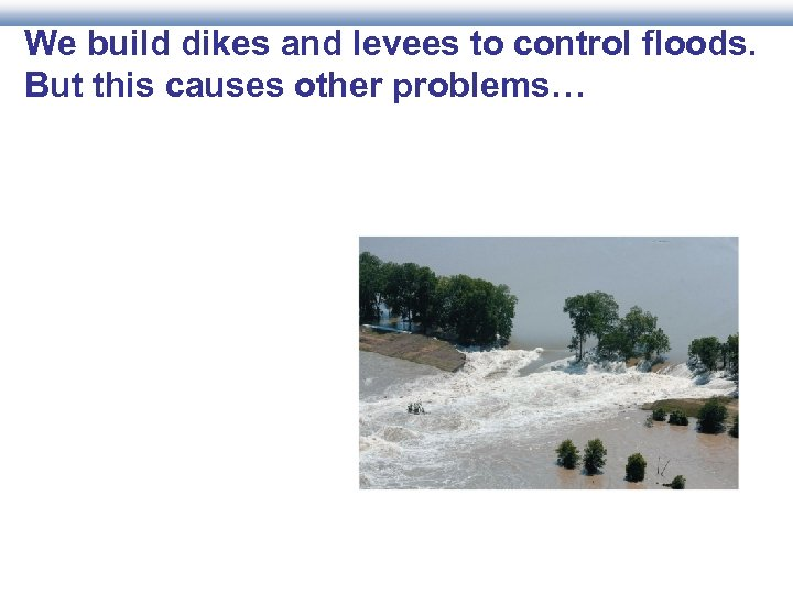 We build dikes and levees to control floods. But this causes other problems…